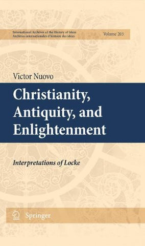 Christianity, Antiquity, and Enlightenment: Interpretations of Locke (International Archives of the History of Ideas   Archives internationales d'