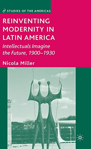 Reinventing Modernity in Latin America: Intellectuals Imagine the Future, 1900-1930 (Studies of the Americas)