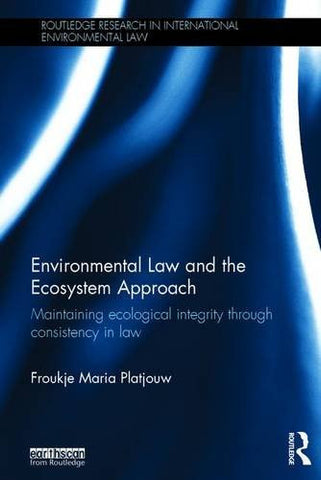 Environmental Law and the Ecosystem Approach: Maintaining ecological integrity through consistency in law (Routledge Research in International Env