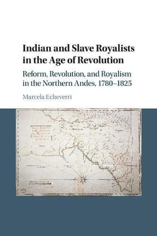 Indian and Slave Royalists in the Age of Revolution: Reform, Revolution, and Royalism in the Northern Andes, 1780-1825 (Cambridge Latin American S