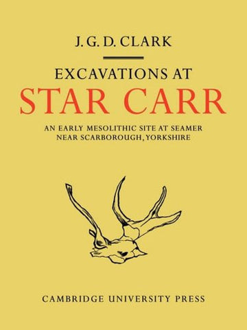 Excavations At Star Carr: An Early Mesolithic Site at Seamer Near Scarborough, Yorkshire