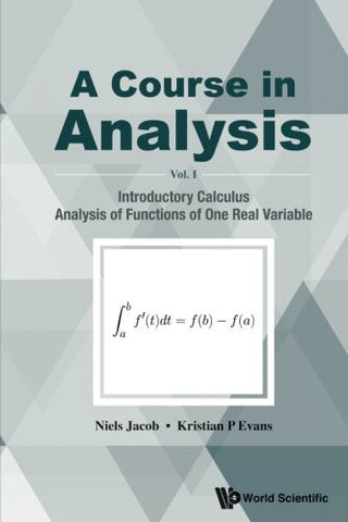 A Course in Analysis - Volume I: Introductory Calculus, Analysis of Functions of One Real Variable (Volume 1)