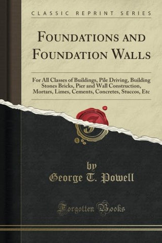 Foundations and Foundation Walls: For All Classes of Buildings, Pile Driving, Building Stones Bricks, Pier and Wall Construction, Mortars, Limes,