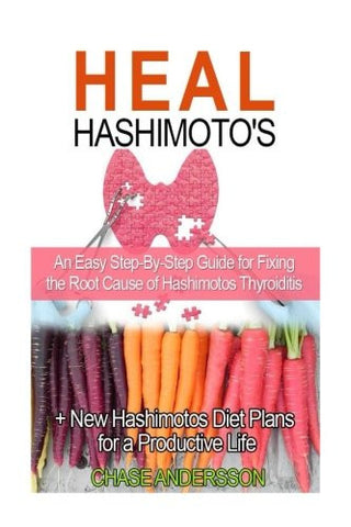 Heal Hashimoto's: An Easy Step-By-Step Guide for Fixing the Root Cause of Hashimotos Thyroiditis + New Hashimotos Diet Plans for a Productive Life