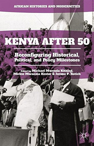 Kenya After 50: Reconfiguring Historical, Political, and Policy Milestones (African Histories and Modernities)