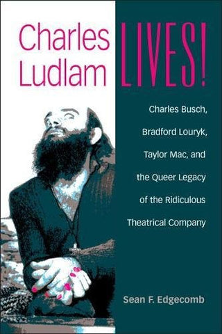 Charles Ludlam Lives!: Charles Busch, Bradford Louryk, Taylor Mac, and the Queer Legacy of the Ridiculous Theatrical Company (Triangulations: Lesb