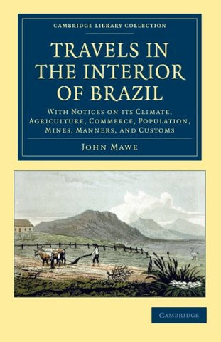 Travels in the Interior of Brazil: With Notices on its Climate, Agriculture, Commerce, Population, Mines, Manners, and Customs (Cambridge Library