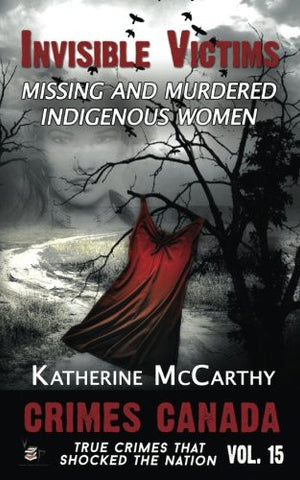 Invisible Victims: Missing and Murdered Indigenous Women of Canada (Crimes Canada: True Crimes That Shocked The Nation) (Volume 15)