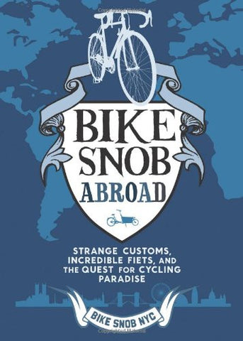 Bike Snob Abroad: Strange Customs, Incredible Fiets, and the Quest for Cycling Paradise