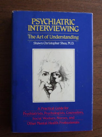 Psychiatric Interviewing: the Art of Understanding A Practical Guide for Psychiatrists, Psychologists, Counselors, Social Workers, Nurses, and Oth