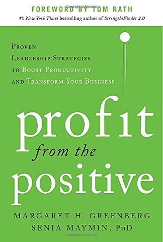 Profit from the Positive: Proven Leadership Strategies to Boost Productivity and Transform Your Business, with a foreword by Tom Rath (Business Bo