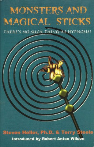 Monsters and Magical Sticks: There is No Such Thing as Hypnosis by Stephen Heller, Terry Steele and Robert Anton Wilson (2005)