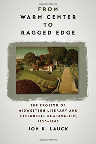 From Warm Center to Ragged Edge: The Erosion of Midwestern Literary and Historical Regionalism, 1920-1965 (Iowa and the Midwest Experience)