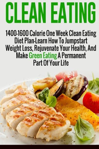 Clean Eating: 1400-1600 Calorie One Week Clean Eating Diet Plan-Learn How To Jumpstart Weight Loss, Rejuvenate Your Health, And Make Green Eating