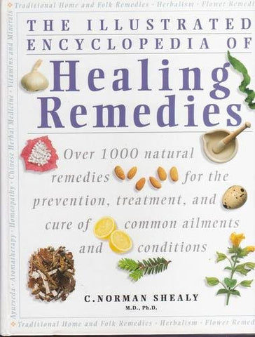 The Illustrated Encyclopedia of Healing Remedies: Over 1,000 Natural Remedies for the Prevention, Treatment, and Cure of Common Ailments and Condi