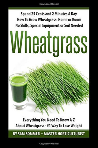 Spend 25 Cents and 2 Minutes A Day How To Grow Wheatgrass: Home or Room No Skills, Special Equipment or Soil Needed: Wheatgrass Everything You Nee