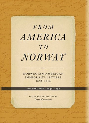 From America to Norway: Norwegian-American Immigrant Letters 1838-1914, Volume I: 1838-1870
