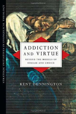 Addiction and Virtue: Beyond the Models of Disease and Choice (Strategic Initiatives in Evangelical Theology)