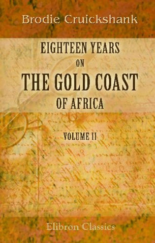 Eighteen Years on the Gold Coast of Africa: Including an Account of the Native Tribes, and Their Intercourse with Europeans. Volume 2