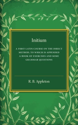 Initium: A First Latin Course on the Direct Method, to Which Is Appended a Book of Exercises and Some Grammar Questions