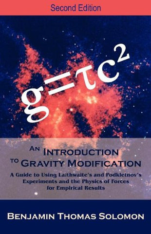 An Introduction to Gravity Modification: A Guide to Using Laithwaite's and Podkletnov's Experiments and the Physics of Forces for Empirical Result