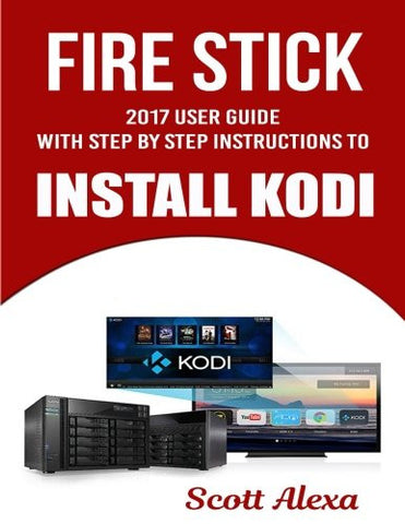 Fire Stick: 2017 User Guide With Step By Step Instructions To Install Kodi