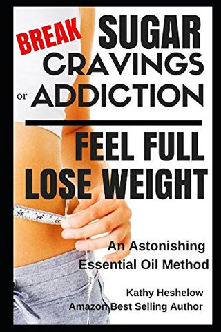 Break Sugar Cravings or Addiction, Feel Full, Lose Weight: An Astonishing Essential Oil Method (Sublime Wellness Lifestyle Series)