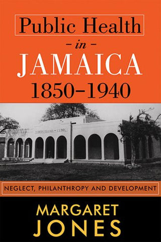 Public Health in Jamaica, 1850-1940: Neglect, Philanthropy and Development