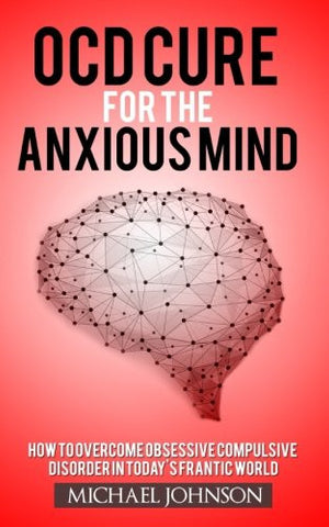 OCD Cure for the Anxious Mind: How to Overcome Obsessive Compulsive Disorder in today's frantic world (OCD, Anxiety, Social anxiety, Mindfulness,