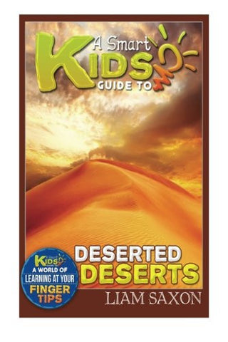A Smart Kids Guide To DESERTED DESERTS: A World Of Learning At Your Fingertips (Volume 1)