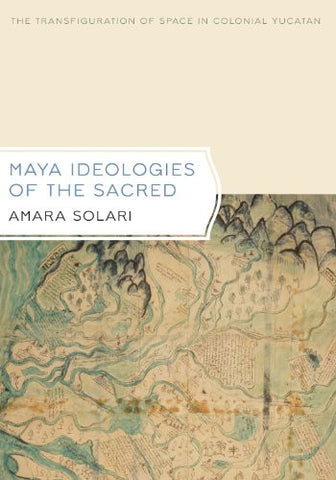 Maya Ideologies of the Sacred: The Transfiguration of Space in Colonial Yucatan (Latin American and Caribbean Arts and Culture Publication In)