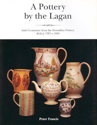 A Pottery By The Lagan: Irish Creamware From The Downshire Pottery, Belfast 1787-c.1808