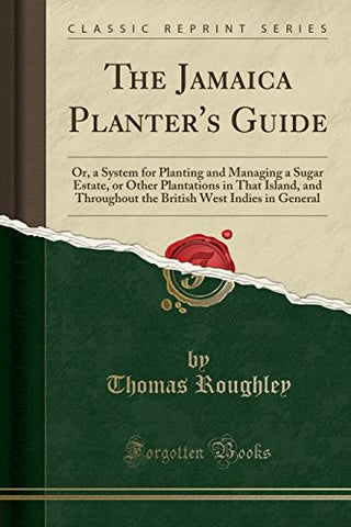 The Jamaica Planter's Guide: Or, a System for Planting and Managing a Sugar Estate, or Other Plantations in That Island, and Throughout the Britis