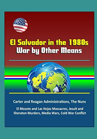 El Salvador in the 1980s: War by Other Means - Carter and Reagan Administrations, The Nuns, El Mozote and Las Hojas Massacres, Jesuit and Sheraton