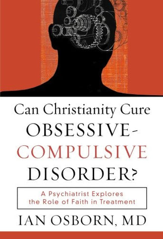 Can Christianity Cure Obsessive-Compulsive Disorder?: A Psychiatrist Explores the Role of Faith in Treatment