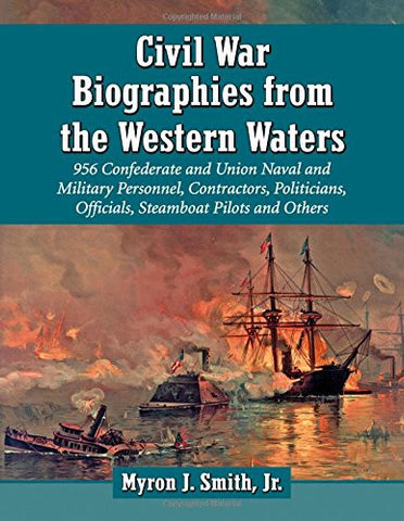 Civil War Biographies from the Western Waters: 956 Confederate and Union Naval and Military Personnel, Contractors, Politicians, Officials, Steamb