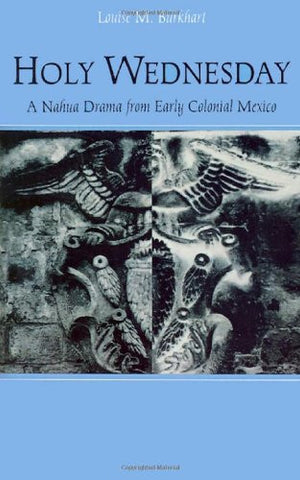Holy Wednesday: A Nahua Drama from Early Colonial Mexico (New Cultural Studies)