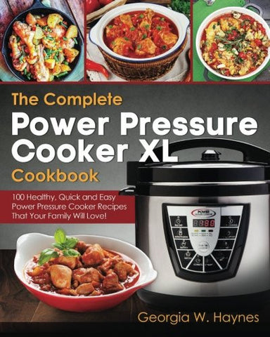 The Complete Power Pressure Cooker XL Cookbook: 100 Healthy, Quick & Easy Power Pressure Cooker Recipes That Your Family Will Love!