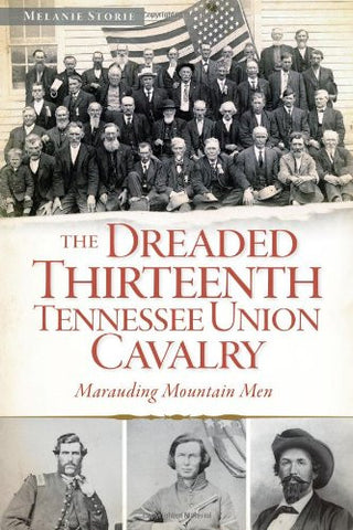 The Dreaded 13th Tennessee Union Cavalry:: Marauding Mountain Men (Civil War Series)