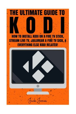 Kodi: The Ultimate Guide To Kodi: How To Install Kodi On A Fire TV Stick, Stream Live TV, Jailbreak A Fire TV Stick, & Everything Else Kodi Relate