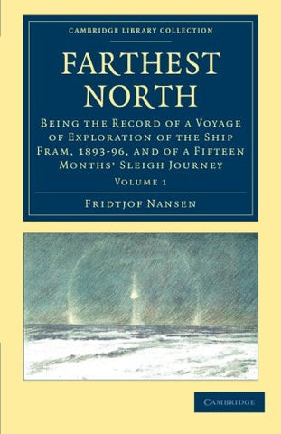 Farthest North: Being the Record of a Voyage of Exploration of the Ship Fram, 1893-96, and of a Fifteen Months' Sleigh Journey (Cambridge Library