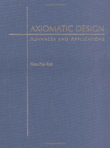 Axiomatic Design: Advances and Applications (MIT-Pappalardo Series in Mechanical Engineering)