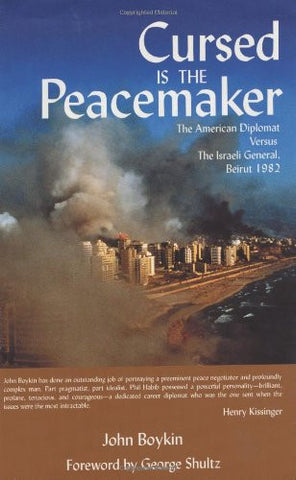 Cursed is the Peacemaker: The American Diplomat Versus the Israeli General, Beirut 1982