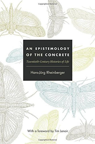 An Epistemology of the Concrete: Twentieth-Century Histories of Life (Experimental Futures: Technological Lives, Scientific Arts, Anthropological