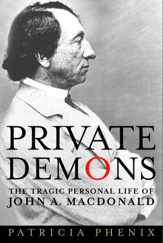 Private Demons: The Tragic Personal Life of John A. Macdonald