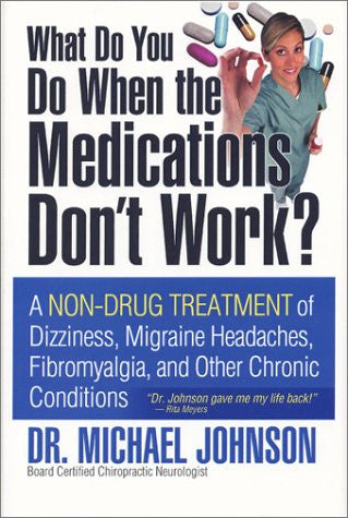 What Do You Do When the Medications Don't Work? A Non-Drug Treatment of Dizziness, Migraine Headaches, Fibromyalgia, and Other Chronic Conditions