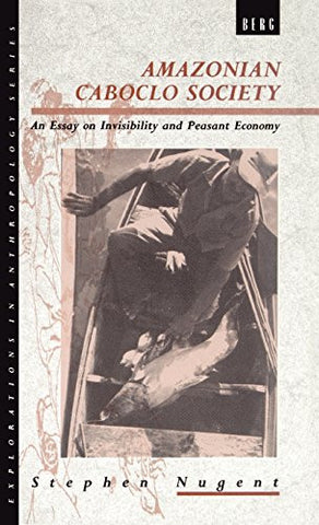 Amazonian Caboclo Society: An Essay on Invisibility and Peasant Economy (Explorations in Anthropology)