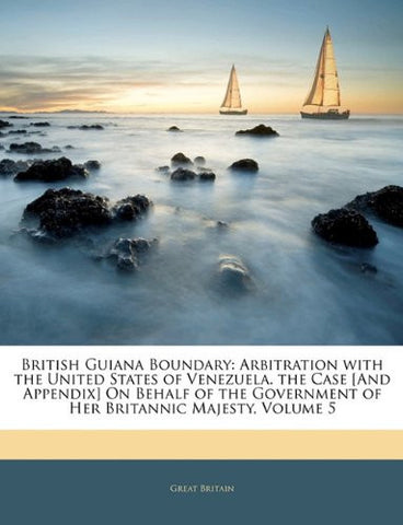 British Guiana Boundary: Arbitration with the United States of Venezuela. the Case [And Appendix] on Behalf of the Government of Her Britannic Maj
