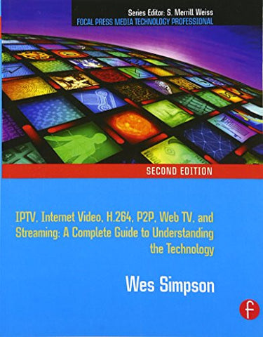 Video Over IP: IPTV, Internet Video, H.264, P2P, Web TV, and Streaming: A Complete Guide to Understanding the Technology (Focal Press Media Techno