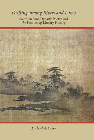 Drifting among Rivers and Lakes: Southern Song Dynasty Poetry and the Problem of Literary History (Harvard-Yenching Institute Monograph Series)